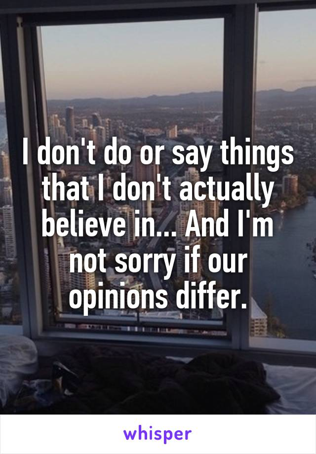 I don't do or say things that I don't actually believe in... And I'm not sorry if our opinions differ.
