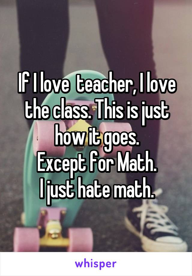 If I love  teacher, I love the class. This is just how it goes. Except for Math. I just hate math.