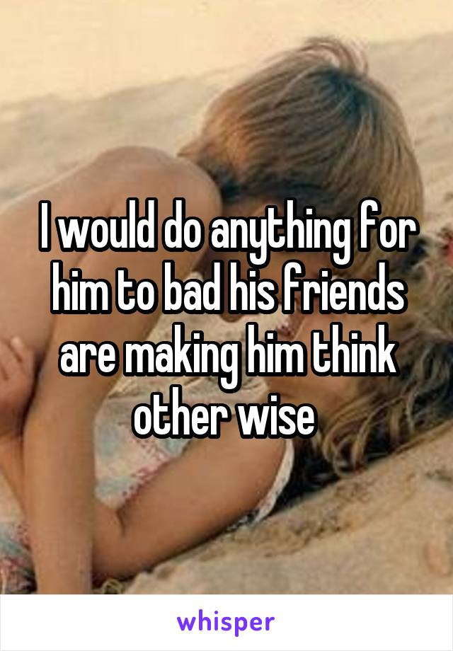 I would do anything for him to bad his friends are making him think other wise