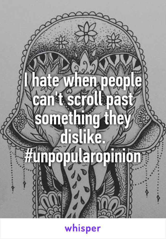I hate when people can't scroll past something they dislike. #unpopularopinion