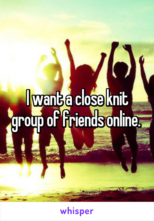I want a close knit group of friends online.