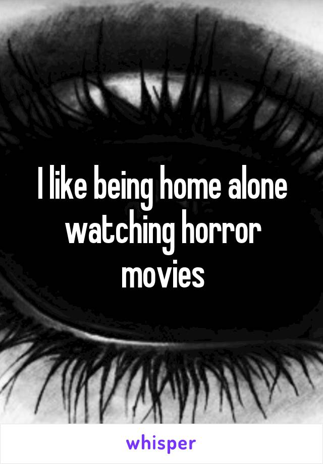 I like being home alone watching horror movies