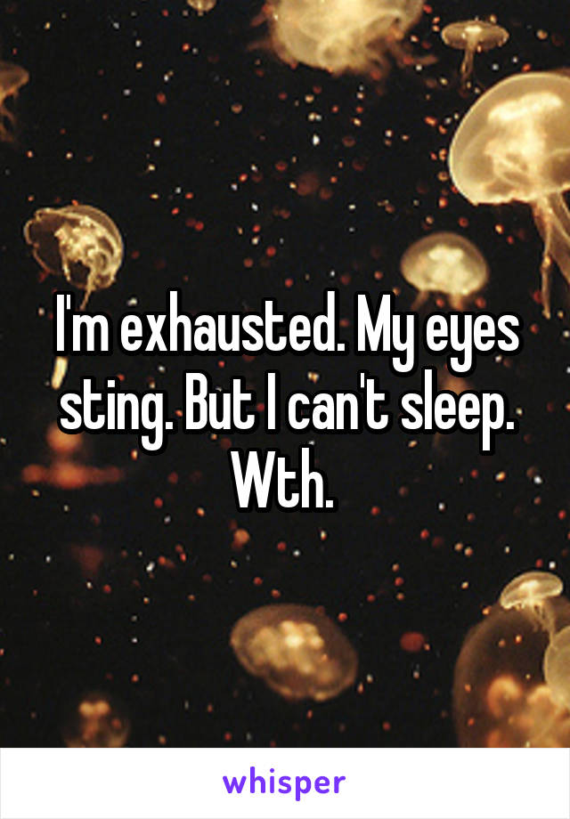 I'm exhausted. My eyes sting. But I can't sleep. Wth.