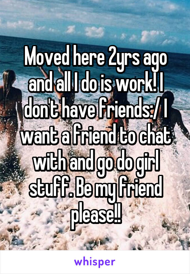 Moved here 2yrs ago and all I do is work! I don't have friends:/ I want a friend to chat with and go do girl stuff. Be my friend please!!