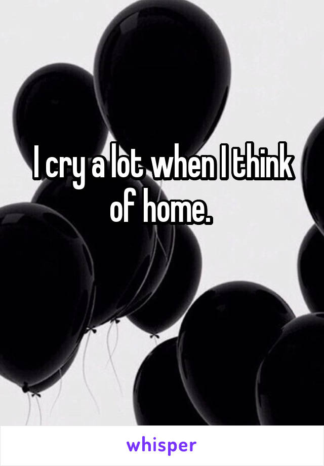 I cry a lot when I think of home.