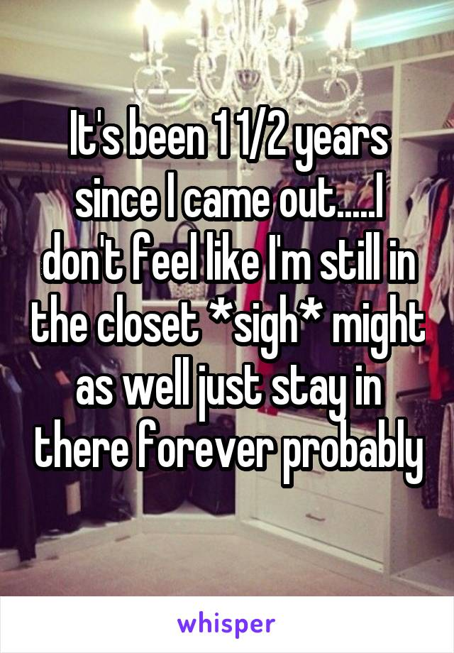 It's been 1 1/2 years since I came out.....I don't feel like I'm still in the closet *sigh* might as well just stay in there forever probably