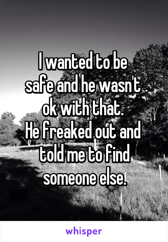 I wanted to be  safe and he wasn't  ok with that.  He freaked out and  told me to find someone else.