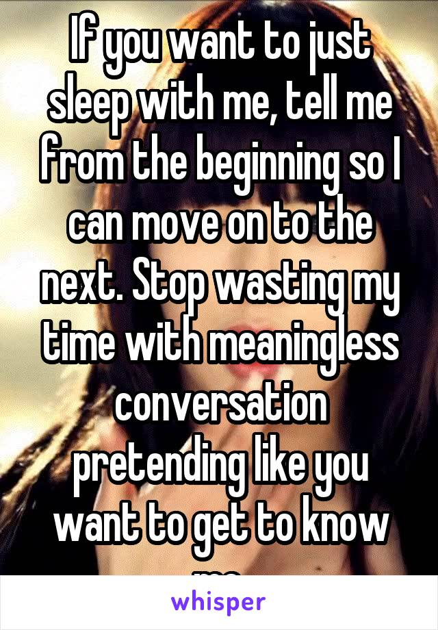 If you want to just sleep with me, tell me from the beginning so I can move on to the next. Stop wasting my time with meaningless conversation pretending like you want to get to know me.