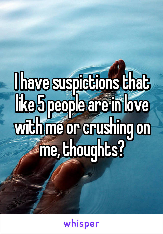 I have suspictions that like 5 people are in love with me or crushing on me, thoughts?