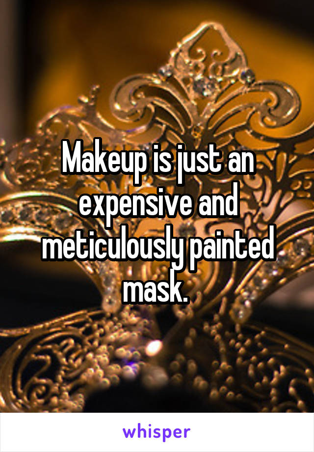 Makeup is just an expensive and meticulously painted mask.