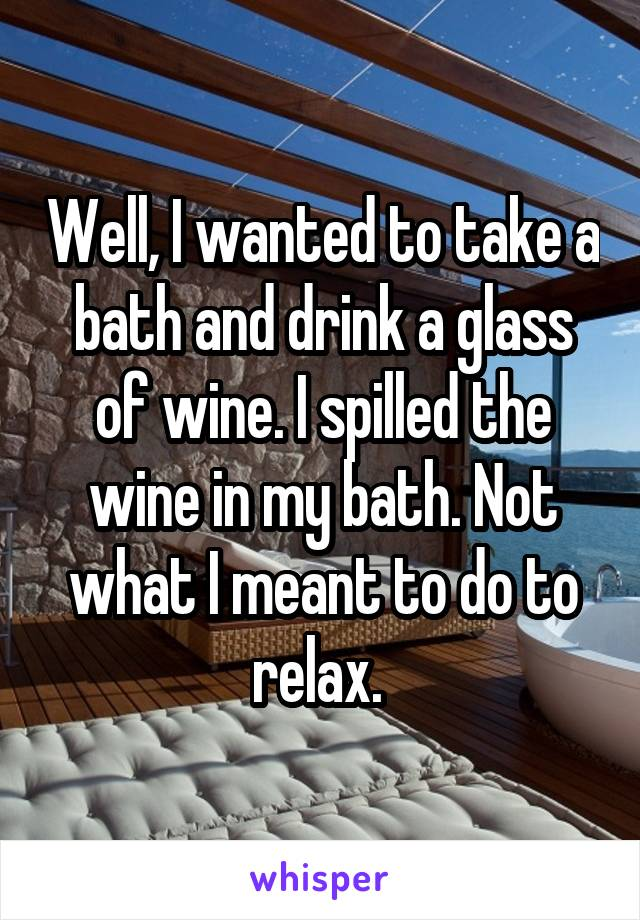 Well, I wanted to take a bath and drink a glass of wine. I spilled the wine in my bath. Not what I meant to do to relax.