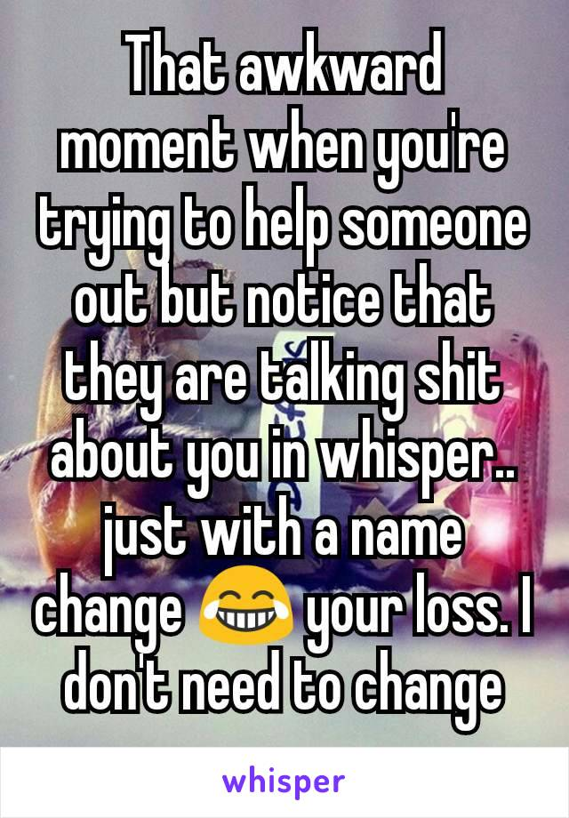 That awkward moment when you're trying to help someone out but notice that they are talking shit about you in whisper.. just with a name change 😂 your loss. I don't need to change my name.