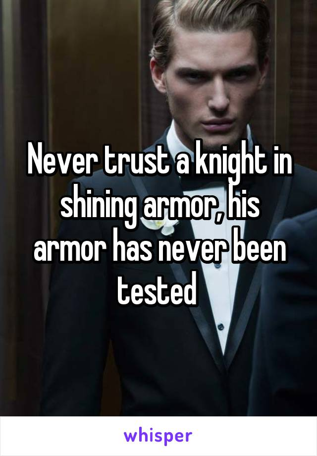 Never trust a knight in shining armor, his armor has never been tested