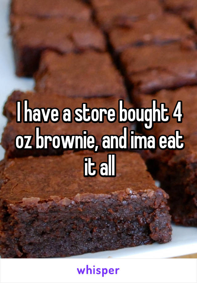 I have a store bought 4 oz brownie, and ima eat it all