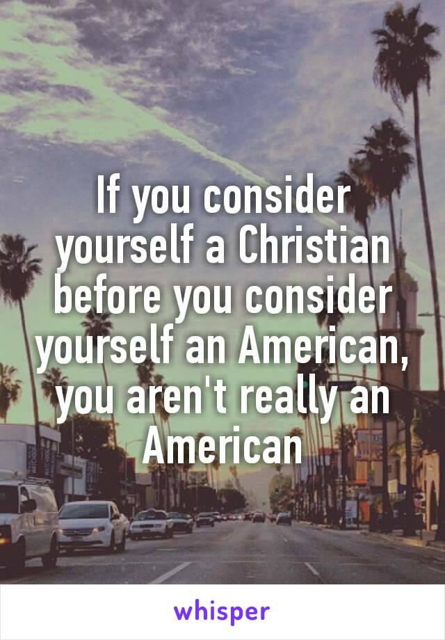 If you consider yourself a Christian before you consider yourself an American, you aren't really an American