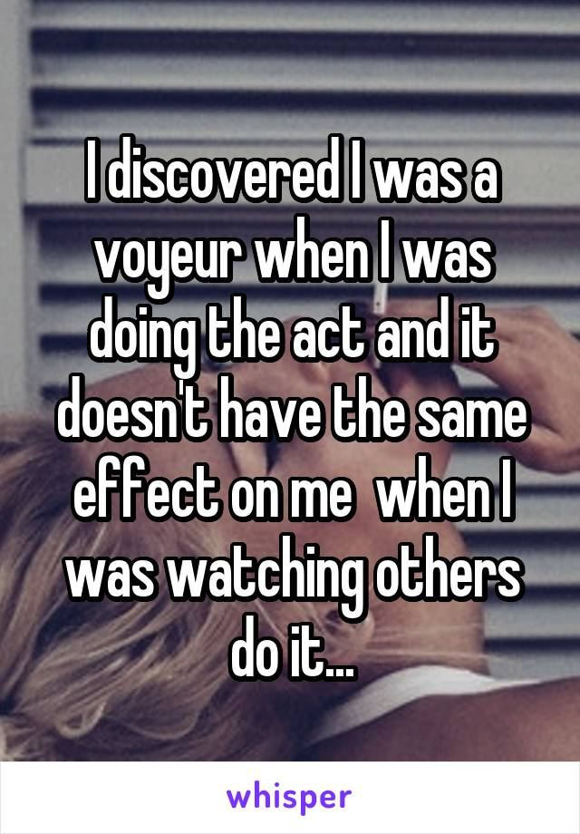 I discovered I was a voyeur when I was doing the act and it doesn't have the same effect on me  when I was watching others do it...