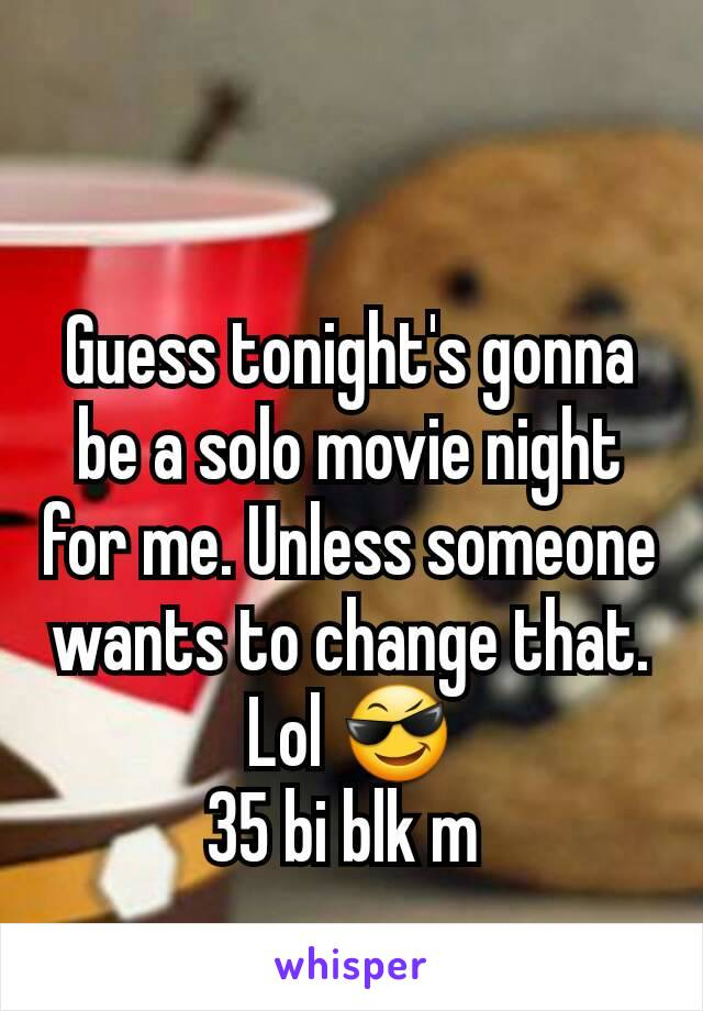Guess tonight's gonna be a solo movie night for me. Unless someone wants to change that. Lol 😎 35 bi blk m