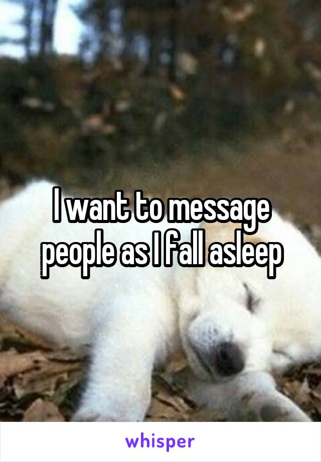 I want to message people as I fall asleep