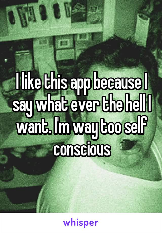 I like this app because I say what ever the hell I want. I'm way too self conscious