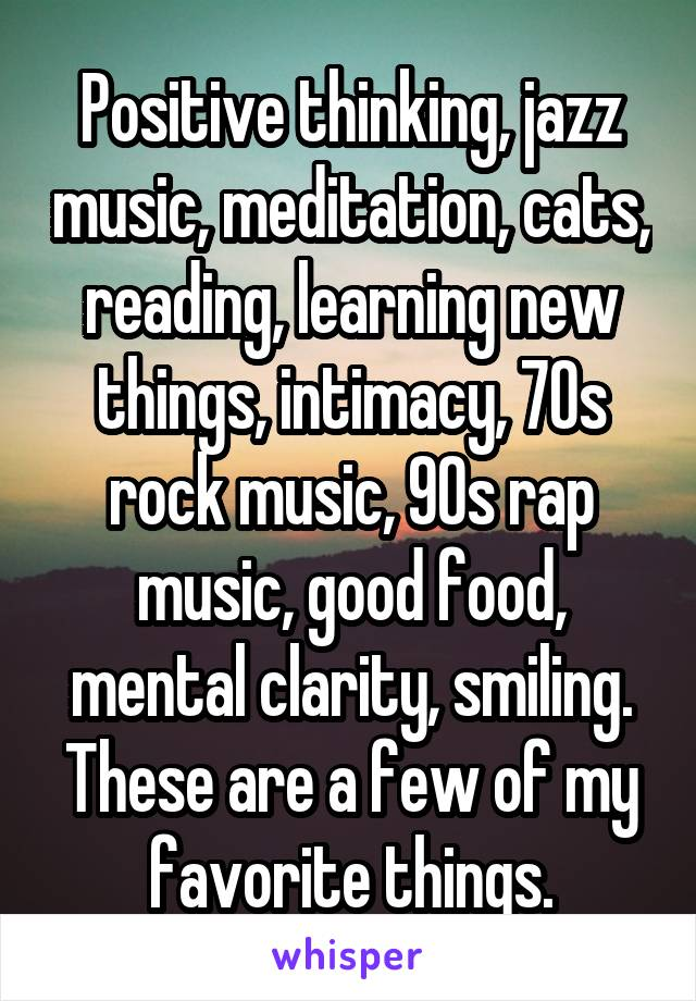 Positive thinking, jazz music, meditation, cats, reading, learning new things, intimacy, 70s rock music, 90s rap music, good food, mental clarity, smiling. These are a few of my favorite things.