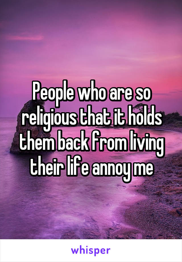 People who are so religious that it holds them back from living their life annoy me