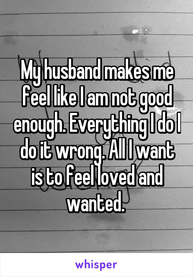 My husband makes me feel like I am not good enough. Everything I do I do it wrong. All I want is to feel loved and wanted.