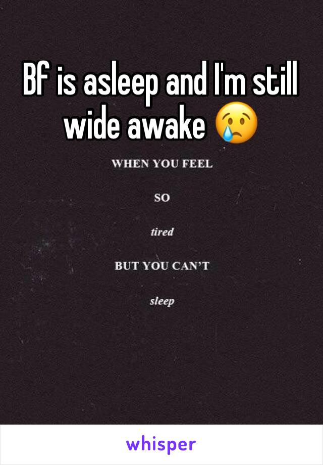 Bf is asleep and I'm still wide awake 😢