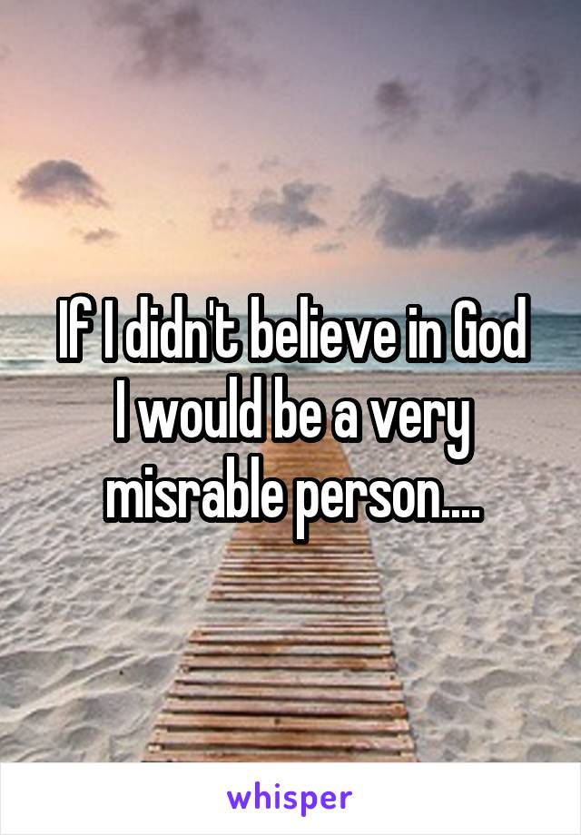 If I didn't believe in God I would be a very misrable person....