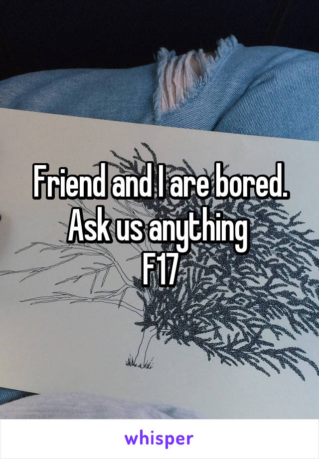 Friend and I are bored. Ask us anything  F17