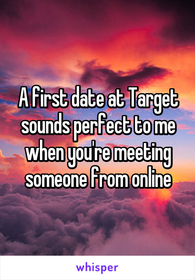 A first date at Target sounds perfect to me when you're meeting someone from online