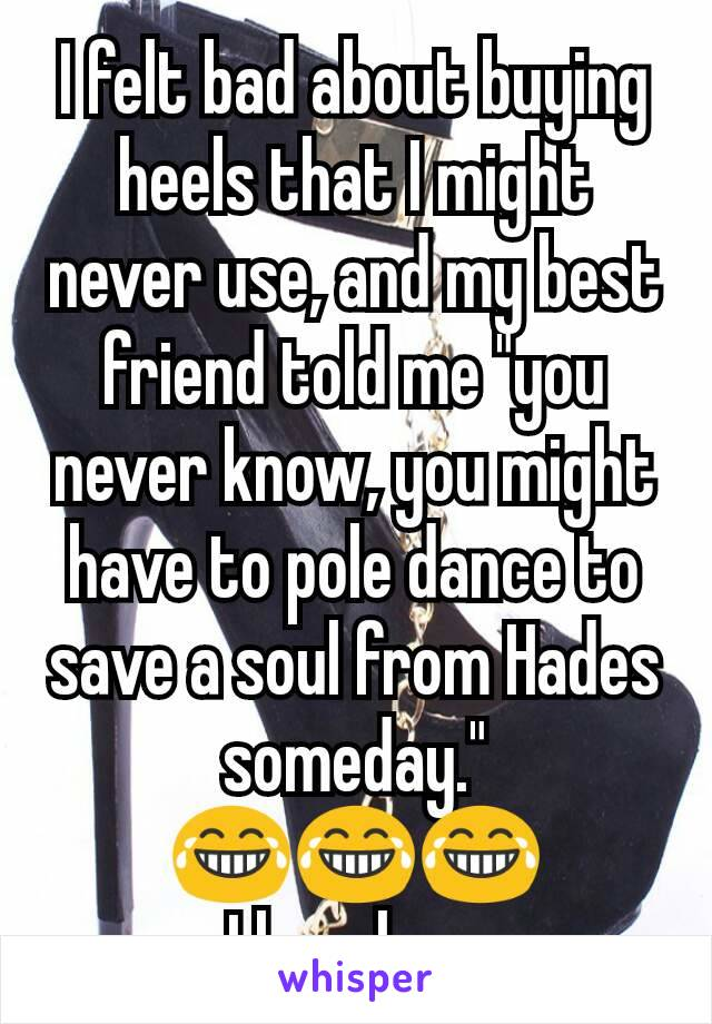 """I felt bad about buying heels that I might never use, and my best friend told me """"you never know, you might have to pole dance to save a soul from Hades someday."""" 😂😂😂 I love her."""