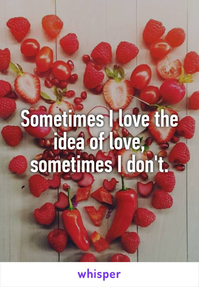 Sometimes I love the idea of love, sometimes I don't.