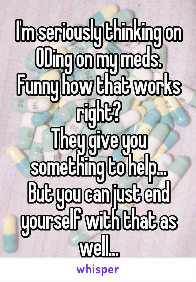 I'm seriously thinking on ODing on my meds. Funny how that works right? They give you something to help... But you can just end yourself with that as well...