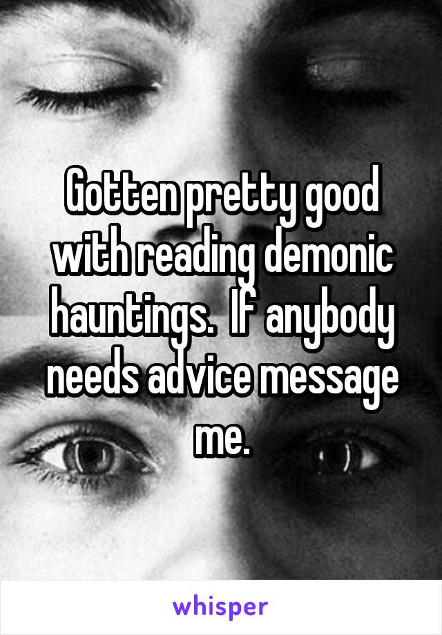Gotten pretty good with reading demonic hauntings.  If anybody needs advice message me.