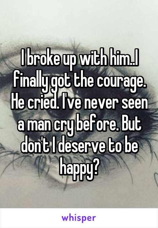 I broke up with him..I finally got the courage. He cried. I've never seen a man cry before. But don't I deserve to be happy?