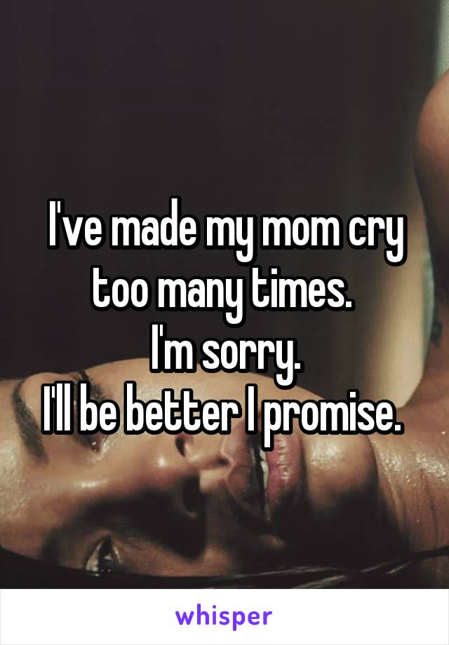 I've made my mom cry too many times.  I'm sorry. I'll be better I promise.