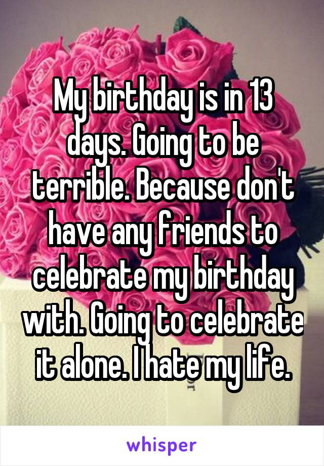 My birthday is in 13 days. Going to be terrible. Because don't have any friends to celebrate my birthday with. Going to celebrate it alone. I hate my life.