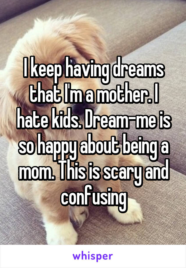 I keep having dreams that I'm a mother. I hate kids. Dream-me is so happy about being a mom. This is scary and confusing