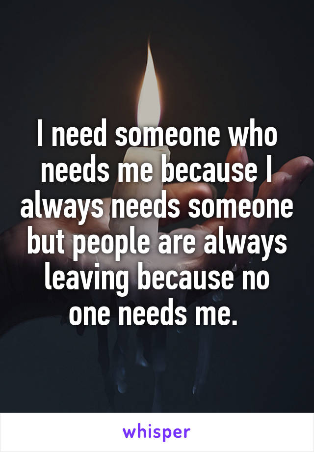 I need someone who needs me because I always needs someone but people are always leaving because no one needs me.