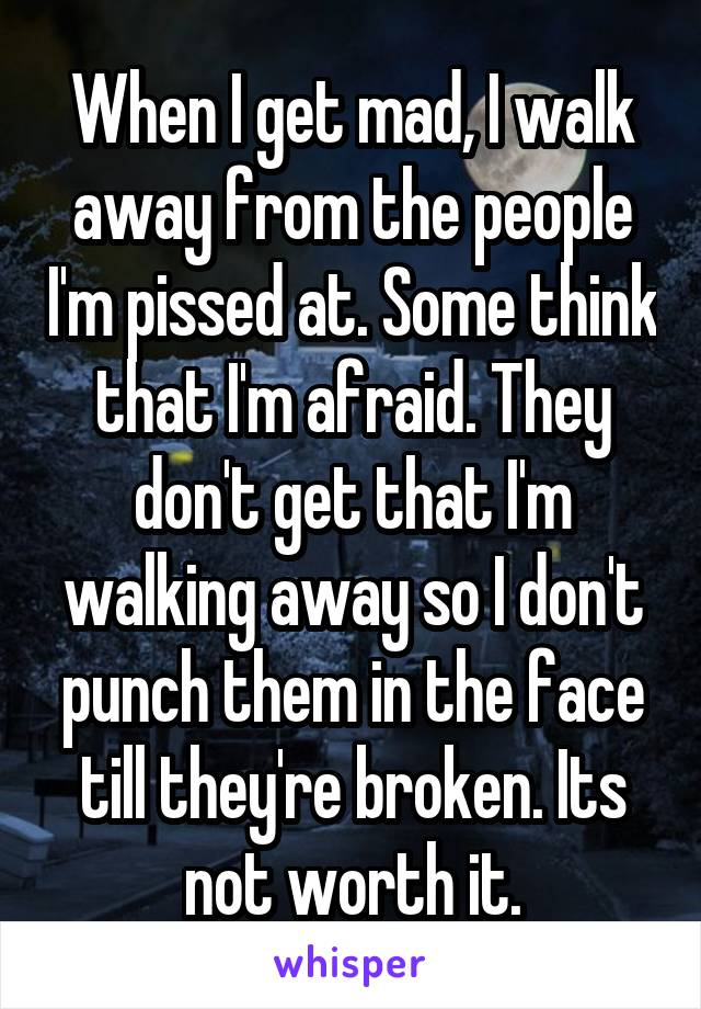 When I get mad, I walk away from the people I'm pissed at. Some think that I'm afraid. They don't get that I'm walking away so I don't punch them in the face till they're broken. Its not worth it.
