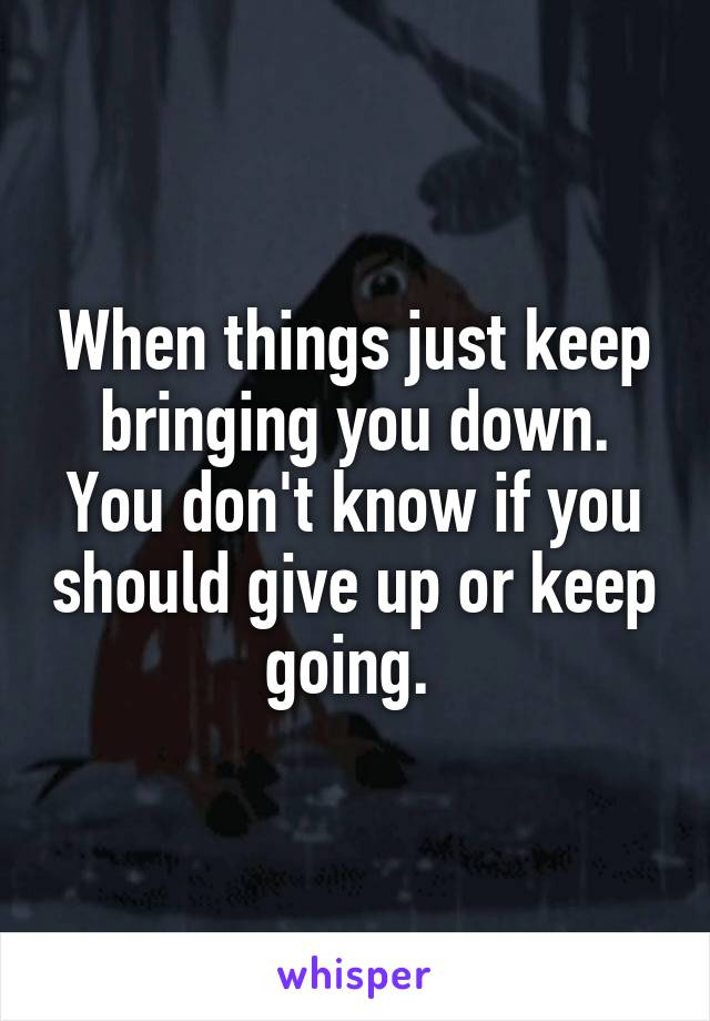 When things just keep bringing you down. You don't know if you should give up or keep going.