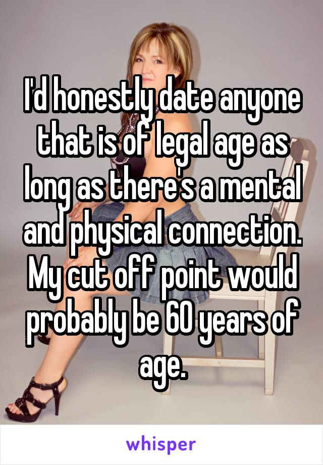 I'd honestly date anyone that is of legal age as long as there's a mental and physical connection. My cut off point would probably be 60 years of age.