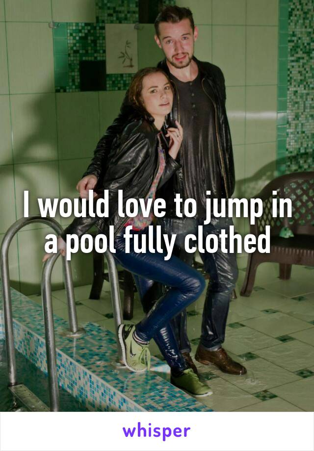 I would love to jump in a pool fully clothed