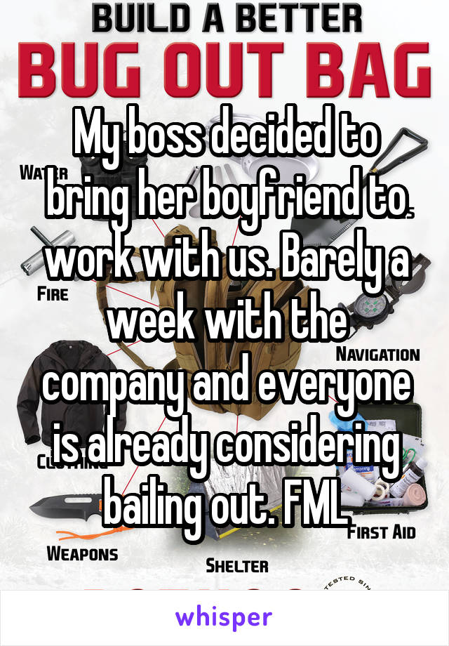 My boss decided to bring her boyfriend to work with us. Barely a week with the company and everyone is already considering bailing out. FML