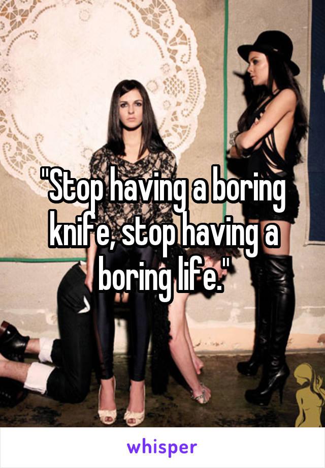 """Stop having a boring knife, stop having a boring life."""