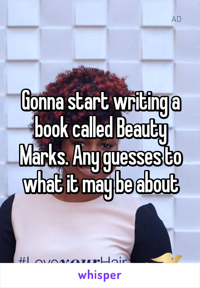 Gonna start writing a book called Beauty Marks. Any guesses to what it may be about