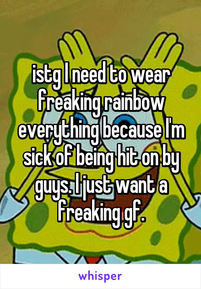 istg I need to wear freaking rainbow everything because I'm sick of being hit on by guys. I just want a freaking gf.
