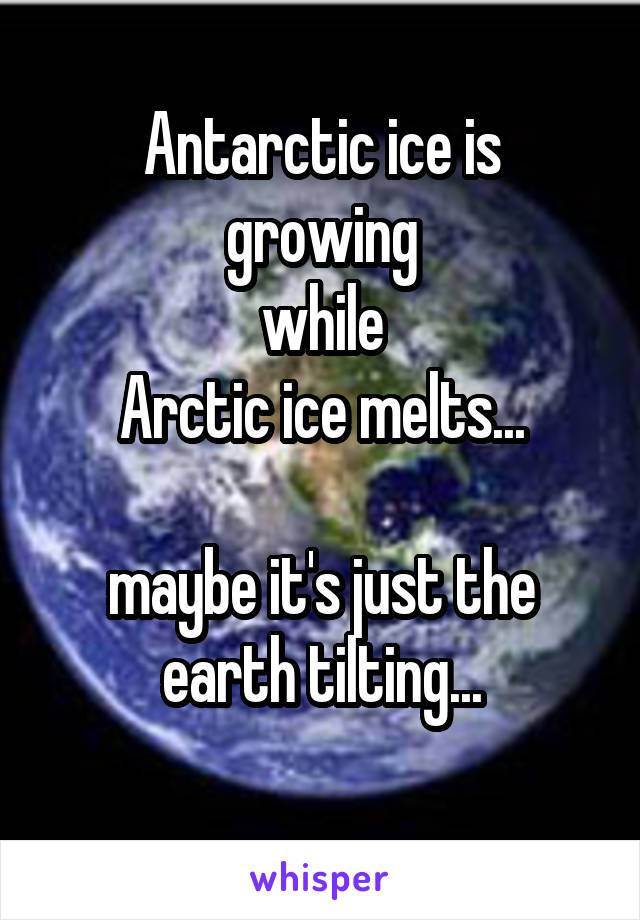 Antarctic ice is growing while Arctic ice melts...  maybe it's just the earth tilting...