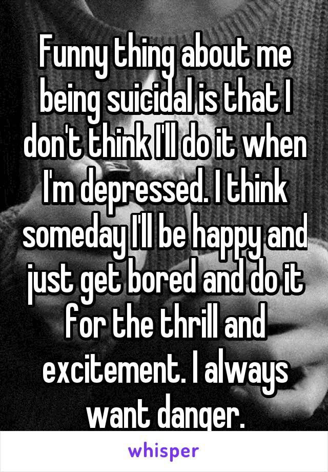 Funny thing about me being suicidal is that I don't think I'll do it when I'm depressed. I think someday I'll be happy and just get bored and do it for the thrill and excitement. I always want danger.