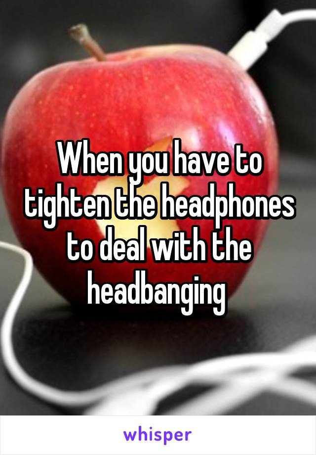 When you have to tighten the headphones to deal with the headbanging